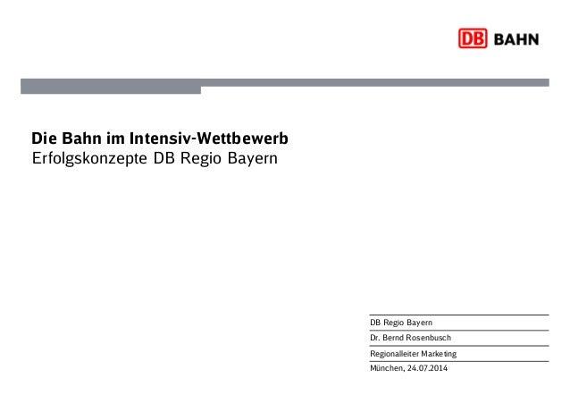 München, 24.07.2014 DB Regio Bayern Dr. Bernd Rosenbusch Regionalleiter Marketing Die Bahn im Intensiv-Wettbewerb Erfolgsk...