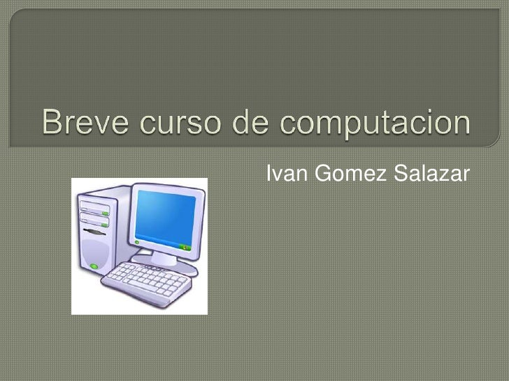 Breve curso de computacion<br />IvanGomez Salazar<br />