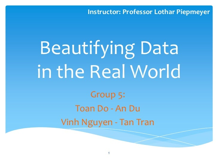 Instructor: Professor Lothar PiepmeyerBeautifying Datain the Real World         Group 5:     Toan Do - An Du  Vinh Nguyen ...