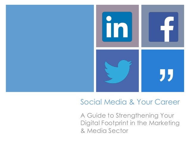 """ Social Media & Your Career A Guide to Strengthening Your Digital Footprint in the Marketing & Media Sector"