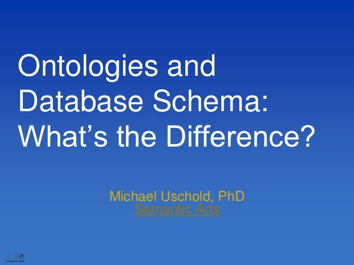 Ontologies andDatabase Schema:What's the Difference?      Michael Uschold, PhD         Semantic Arts                .