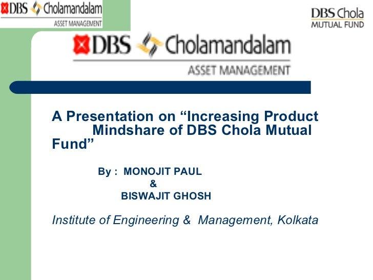 "<ul><li>A Presentation on ""Increasing Product  Mindshare of DBS Chola Mutual Fund"" </li></ul><ul><li>  By :  MONOJIT PAUL ..."