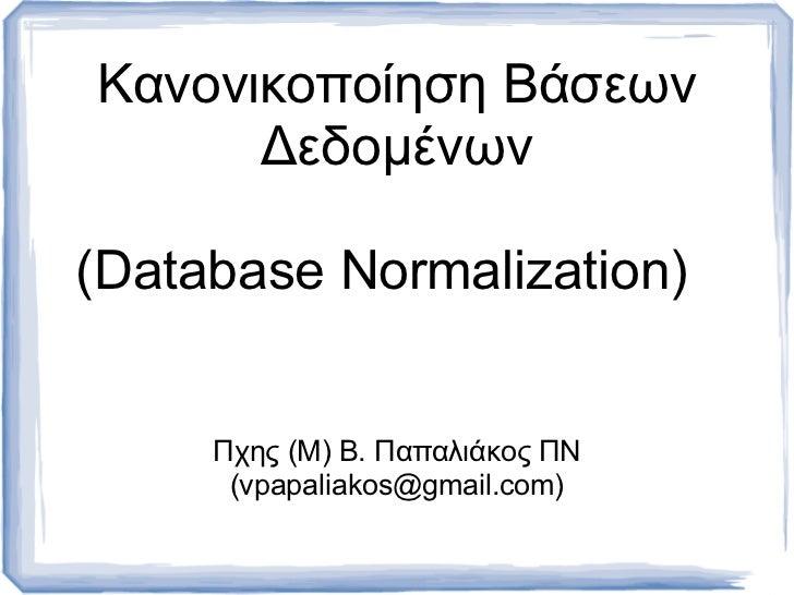 Κανονικοποίηση Βάσεων      Δεδοµένων(Database Normalization)     Πχης (M) B. Παπαλιάκος ΠΝ      (vpapaliakos@gmail.com)