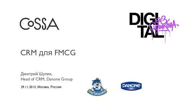 CRM для FMCG Дмитрий Шупик, Head of CRM, Danone Group 29.11.2013, Москва, Россия