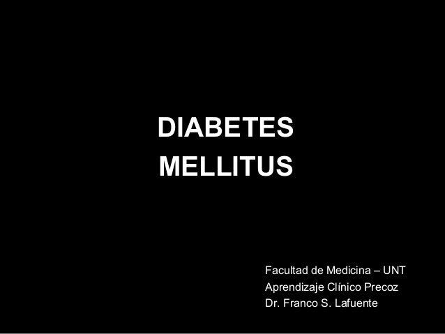 DIABETES MELLITUS  Facultad de Medicina – UNT Aprendizaje Clínico Precoz Dr. Franco S. Lafuente