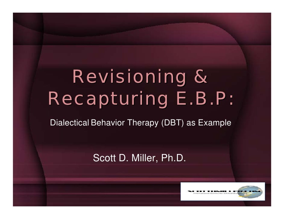 Revisioning & Recapturing E.B.P: Dialectical Behavior Therapy (DBT) as Example              Scott D. Miller, Ph.D.