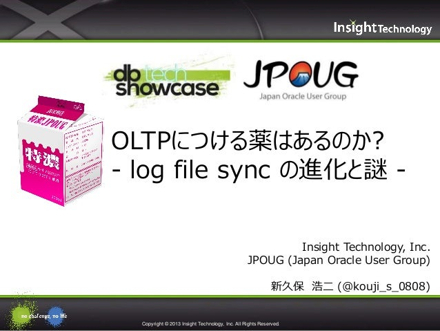 OLTPにつける薬はあるのか? - log file sync の進化と謎 Insight Technology, Inc. JPOUG (Japan Oracle User Group) 新久保 浩二 (@kouji_s_0808)  Cop...