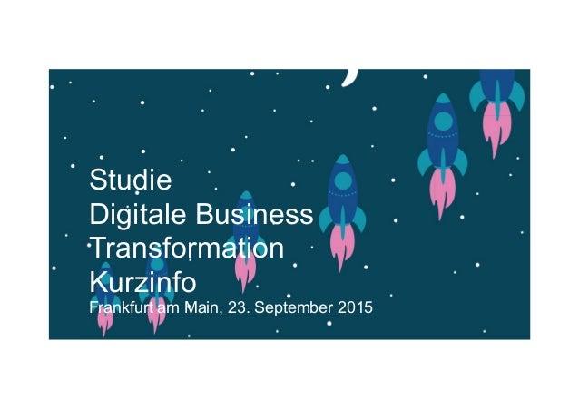 Studie Digitale Business Transformation Kurzinfo Frankfurt am Main, 23. September 2015