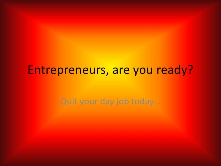 Entrepreneurs, are you ready?<br />Quit your day job today…<br />