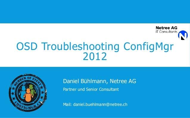 OSD Troubleshooting ConfigMgr 2012 Daniel Bühlmann, Netree AG Partner und Senior Consultant Mail: daniel.buehlmann@netree....