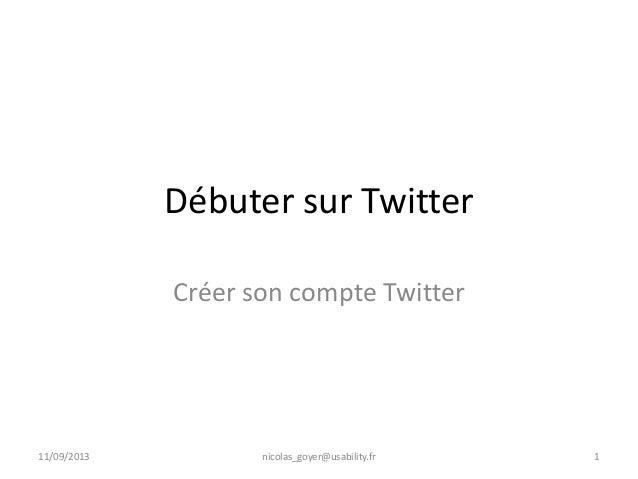 Débuter sur Twitter Créer son compte Twitter 11/09/2013 nicolas_goyer@usability.fr 1