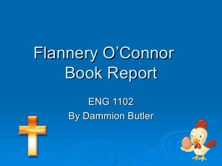 Flannery O'Connor Book Report ENG 1102 By Dammion Butler