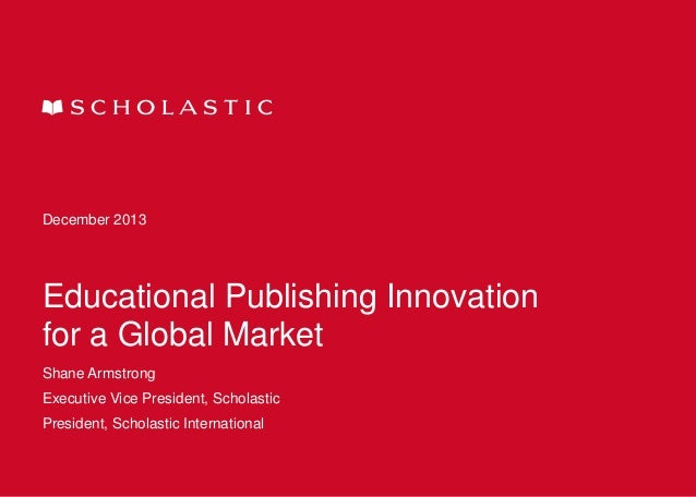 December 2013  Educational Publishing Innovation for a Global Market Shane Armstrong  Executive Vice President, Scholastic...