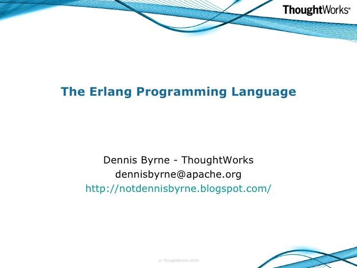 The Erlang Programming Language Dennis Byrne - ThoughtWorks [email_address] http://notdennisbyrne.blogspot.com/ © ThoughtW...