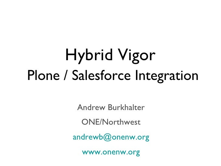 Hybrid Vigor   Plone / Salesforce Integration <ul><li>Andrew Burkhalter </li></ul><ul><li>ONE/Northwest </li></ul><ul><li>...