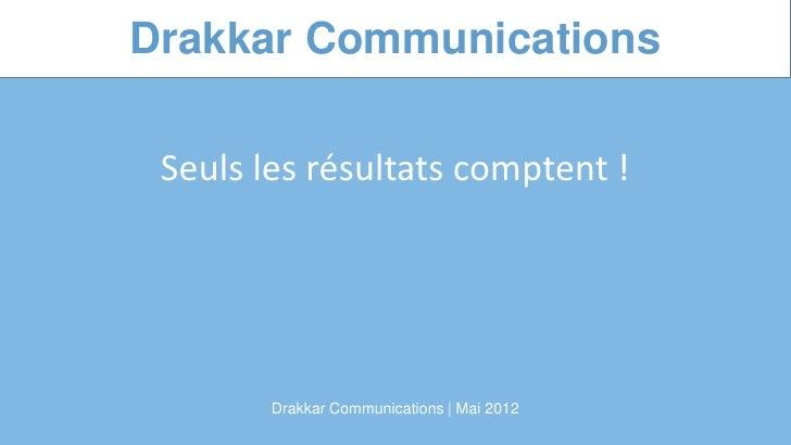 Drakkar Communications Seuls les résultats comptent !        Drakkar Communications | Mai 2012