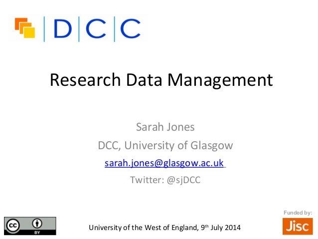 Research Data Management Sarah Jones DCC, University of Glasgow sarah.jones@glasgow.ac.uk Twitter: @sjDCC •University of t...