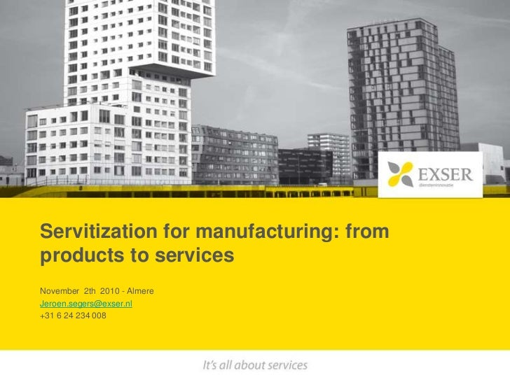 Servitization for manufacturing: from products to services<br />November  2th  2010 - Almere <br />Jeroen.segers@exser.nl<...