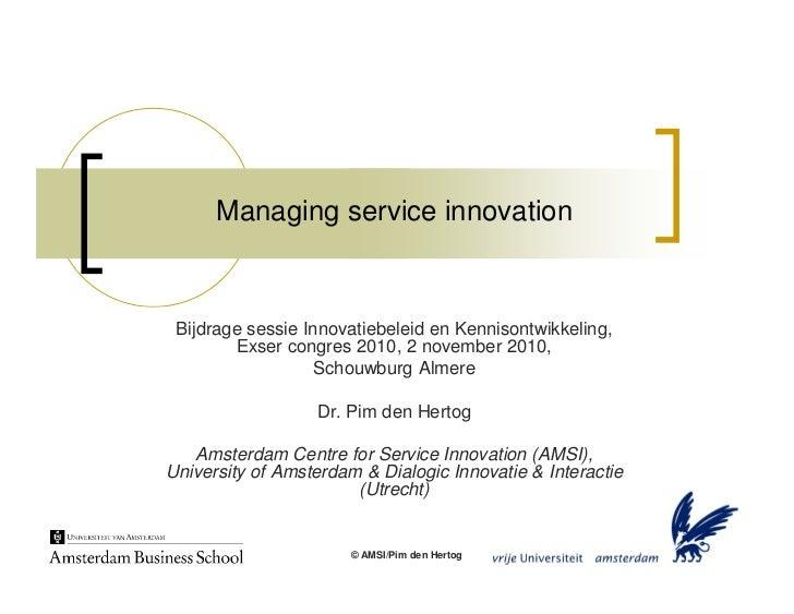 Managing service innovation     Bijdrage sessie Innovatiebeleid en Kennisontwikkeling,         Exser congres 2010, 2 novem...