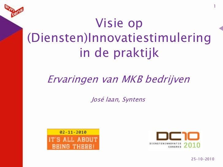 Visie op (Diensten)Innovatiestimulering in de praktijk <br />Ervaringen van MKB bedrijven<br />José laan, Syntens<br />1<b...