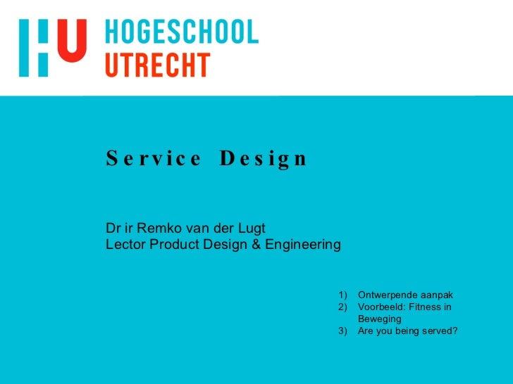 Service Design Dr ir Remko van der Lugt Lector Product Design & Engineering <ul><li>Ontwerpende aanpak </li></ul><ul><li>V...