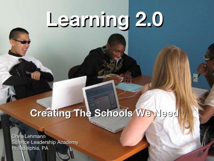 Learning 2.0 <ul><li>Creating The Schools We Need </li></ul><ul><li>Chris Lehmann </li></ul><ul><li>Science Leadership Aca...