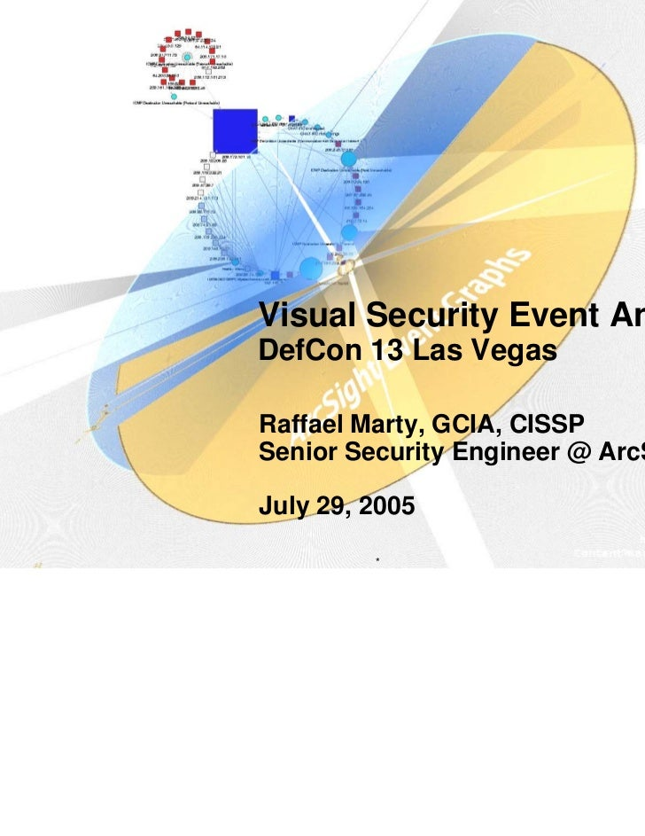 Visual Security Event AnalysisDefCon 13 Las VegasRaffael Marty, GCIA, CISSPSenior Security Engineer @ ArcSightJuly 29, 200...