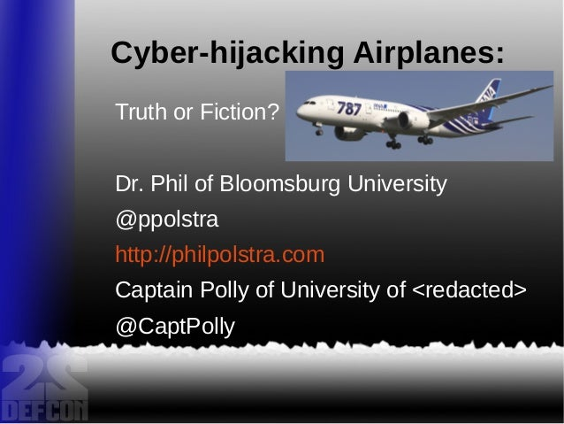 Cyber-hijacking Airplanes: Truth or Fiction? Dr. Phil of Bloomsburg University @ppolstra http://philpolstra.com Captain Po...