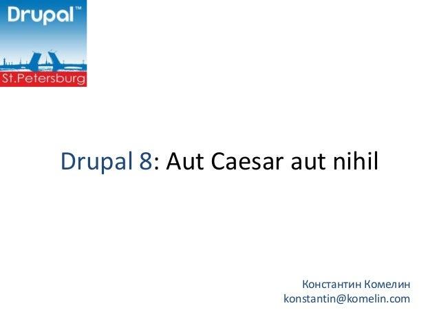 Drupal 8: Aut Caesar aut nihil                        Константин Комелин                     konstantin@komelin.com