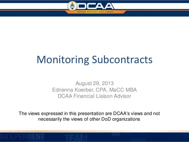 Monitoring Subcontracts August 29, 2013 Edrienna Koerber, CPA, MaCC MBA DCAA Financial Liaison Advisor The views expressed...