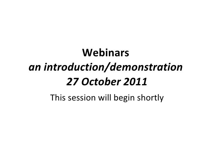 Webinars  an introduction/demonstration  27 October 2011 This session will begin shortly