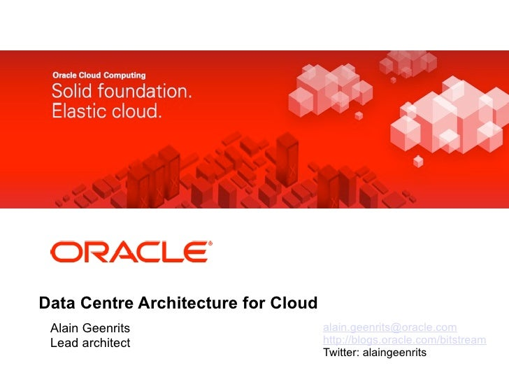 <Insert Picture Here>Data Centre Architecture for Cloud Alain Geenrits                      alain.geenrits@oracle.com Lead...
