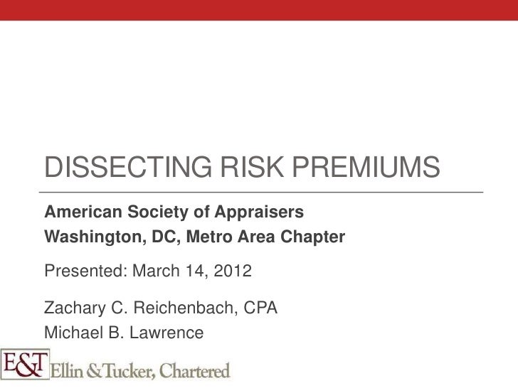 DISSECTING RISK PREMIUMSAmerican Society of AppraisersWashington, DC, Metro Area ChapterPresented: March 14, 2012Zachary C...