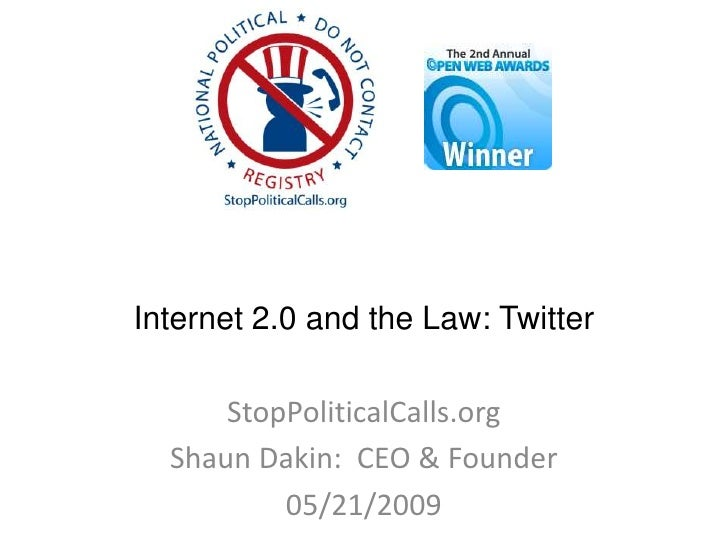 Internet 2.0 and the Law: Twitter        StopPoliticalCalls.org   Shaun Dakin: CEO & Founder           05/21/2009
