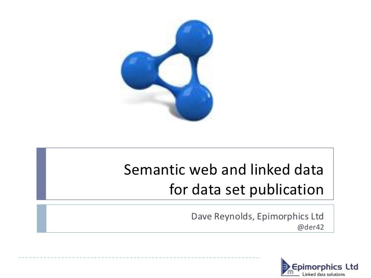 Semantic web and linked data     for data set publication         Dave Reynolds, Epimorphics Ltd                          ...