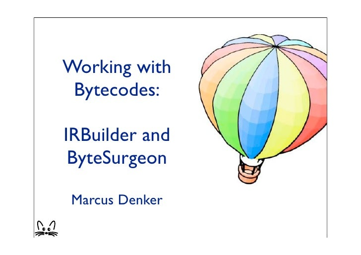 Working with  Bytecodes:  IRBuilder and  ByteSurgeon  Marcus Denker