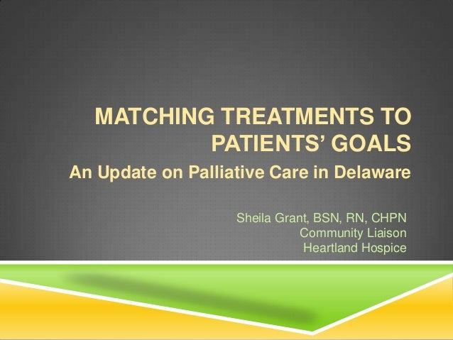 MATCHING TREATMENTS TO           PATIENTS' GOALSAn Update on Palliative Care in Delaware                   Sheila Grant, B...