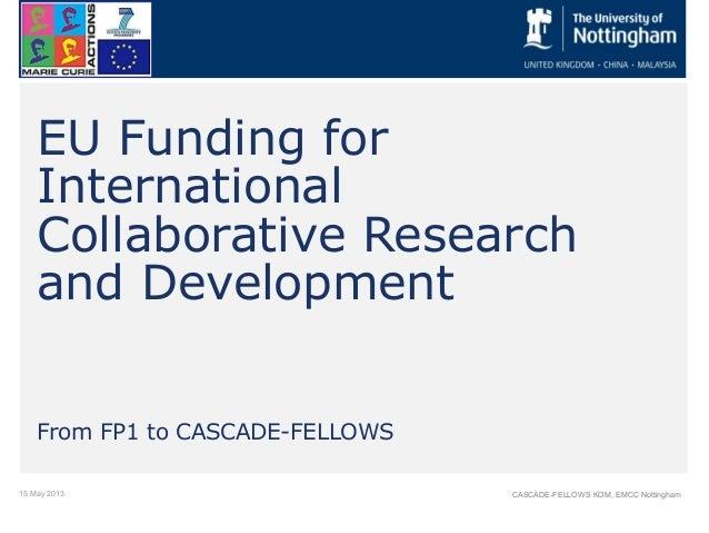 15 May 2013 CASCADE-FELLOWS KOM, EMCC NottinghamEU Funding forInternationalCollaborative Researchand DevelopmentFrom FP1 t...