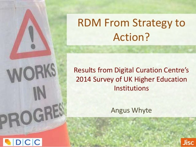 RDM From Strategy to Action? Results from Digital Curation Centre's 2014 Survey of UK Higher Education Institutions Angus ...