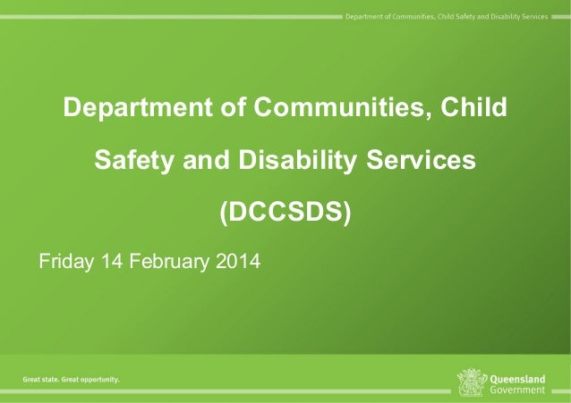 Department of Communities, Child Safety and Disability Services (DCCSDS) Friday 14 February 2014