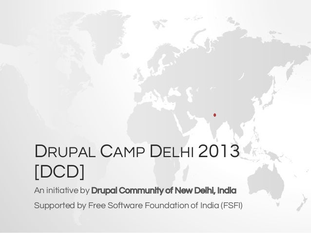 DRUPAL CAMP DELHI 2013 [DCD] An initiative by Drupal Community of New Delhi, India Supported by Free Software Foundation o...
