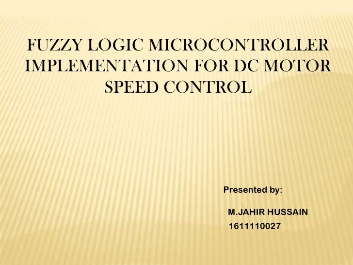 FUZZY LOGIC MICROCONTROLLERIMPLEMENTATION FOR DC MOTOR       SPEED CONTROL                 Presented by:                  ...