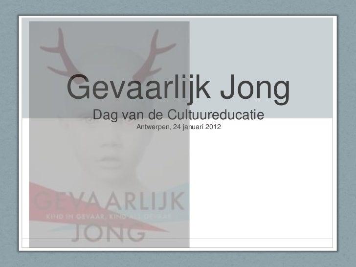 Gevaarlijk Jong Dag van de Cultuureducatie       Antwerpen, 24 januari 2012
