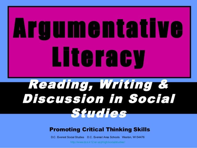 Argumentative Literacy Reading, Writing & Discussion in Social Studies Promoting Critical Thinking Skills D.C. Everest Soc...