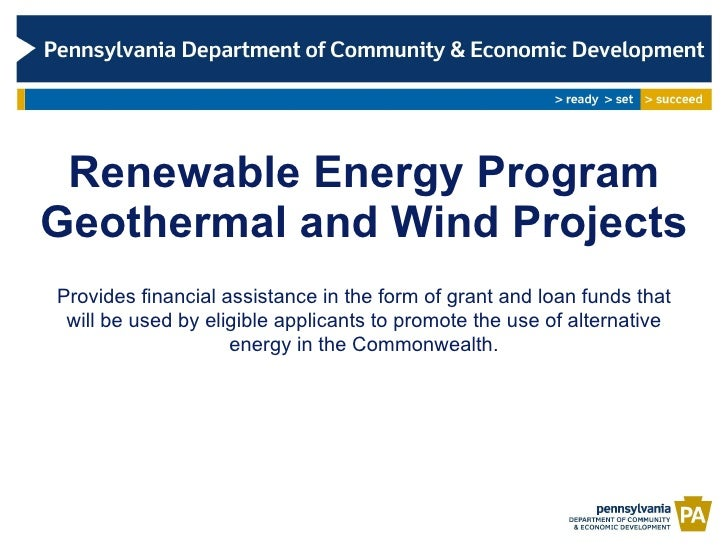 Renewable Energy Program Geothermal and Wind Projects Provides financial assistance in the form of grant and loan funds th...
