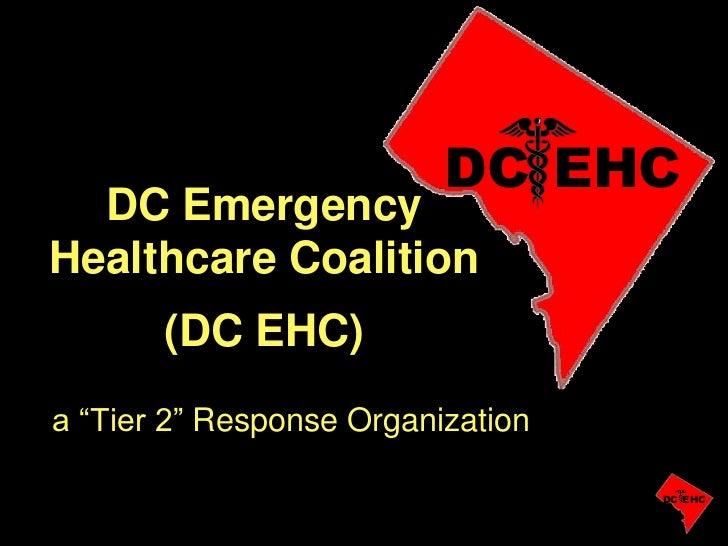 "DC EHC  DC EmergencyHealthcare Coalition       (DC EHC)a ""Tier 2"" Response Organization                                   ..."