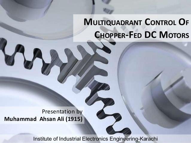MULTIQUADRANT CONTROL OF CHOPPER-FED DC MOTORS Institute of Industrial Electronics Engineering-Karachi Presentation by Muh...