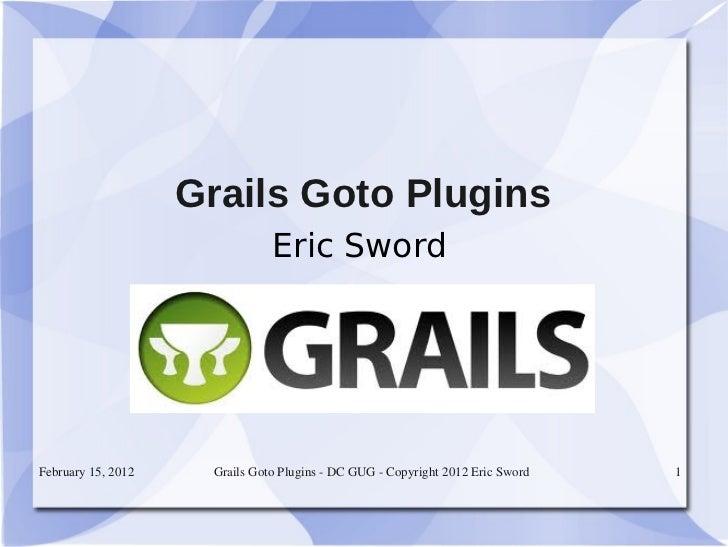 Grails Goto Plugins                               Eric SwordFebruary15,2012    GrailsGotoPluginsDCGUGCopyright...