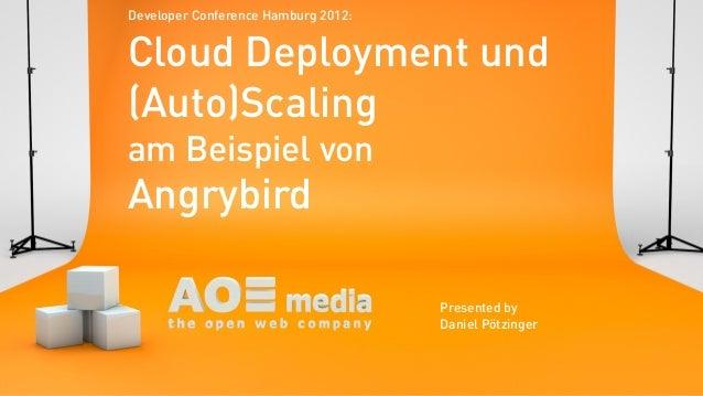 Cloud Deployment und(Auto)Scalingam Beispiel vonAngrybirdPresented byDaniel PötzingerDeveloper Conference Hamburg 2012: