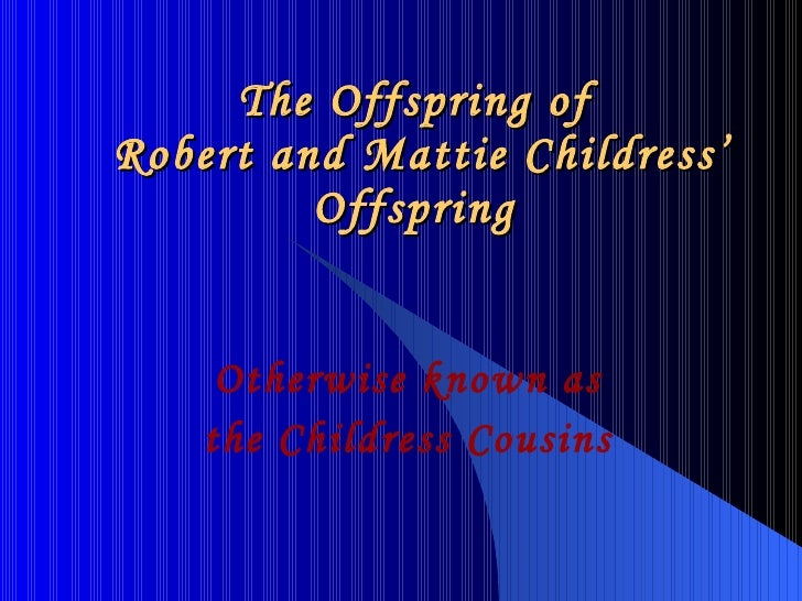 The Offspring of  Robert and Mattie Childress' Offspring Otherwise known as the Childress Cousins